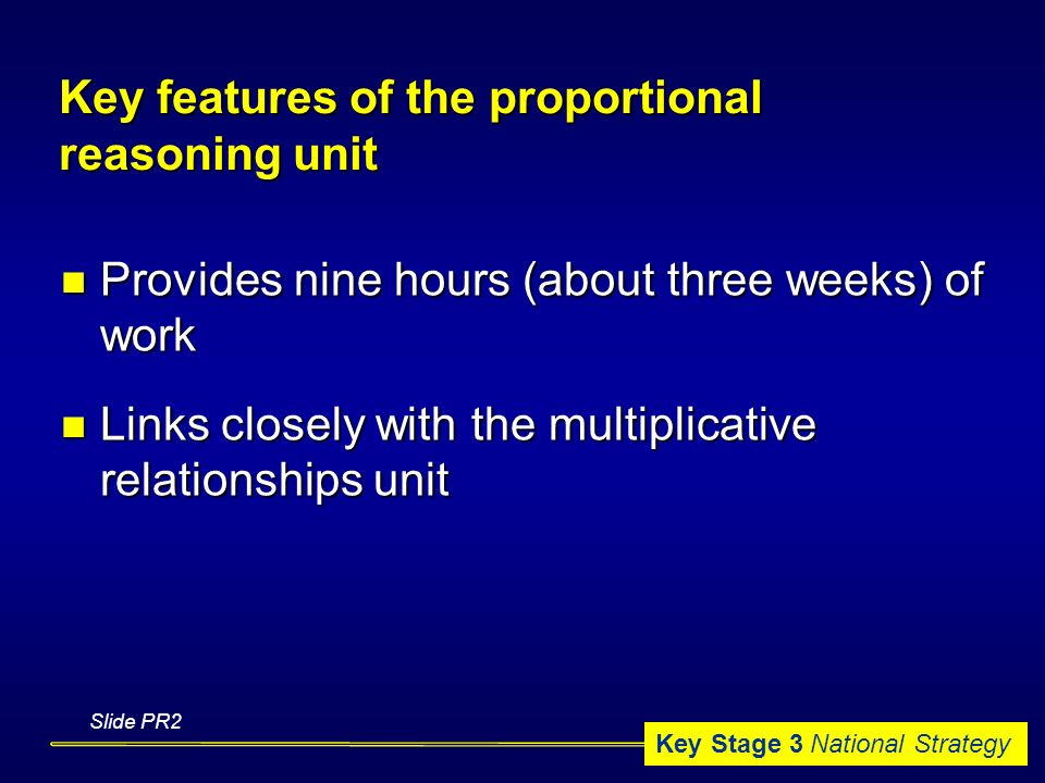 Key Stage 3 National Strategy Key features of the proportional reasoning unit Provides nine hours (about three weeks) of work Provides nine hours (about three weeks) of work Links closely with the multiplicative relationships unit Links closely with the multiplicative relationships unit Slide PR2