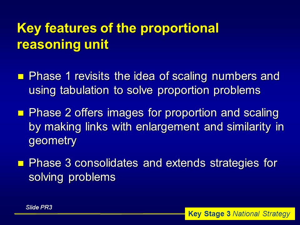 Key Stage 3 National Strategy Key features of the proportional reasoning unit Phase 1 revisits the idea of scaling numbers and using tabulation to solve proportion problems Phase 1 revisits the idea of scaling numbers and using tabulation to solve proportion problems Phase 2 offers images for proportion and scaling by making links with enlargement and similarity in geometry Phase 2 offers images for proportion and scaling by making links with enlargement and similarity in geometry Phase 3 consolidates and extends strategies for solving problems Phase 3 consolidates and extends strategies for solving problems Slide PR3