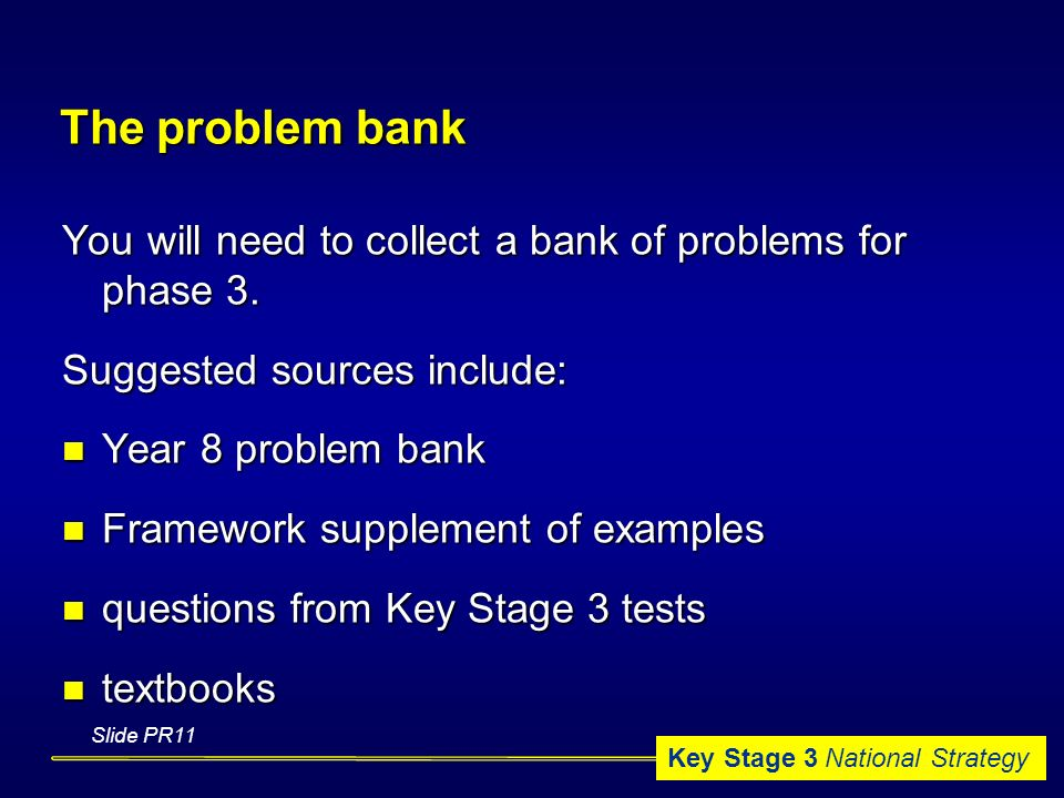 Key Stage 3 National Strategy The problem bank You will need to collect a bank of problems for phase 3.