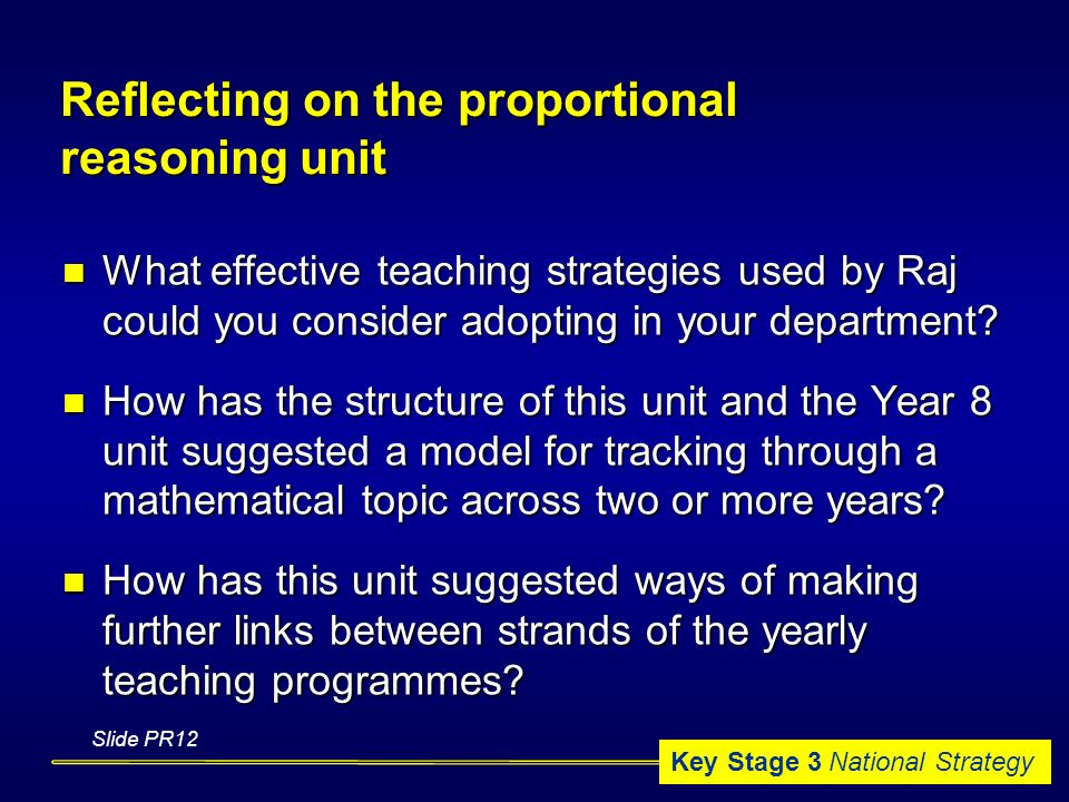 Key Stage 3 National Strategy Reflecting on the proportional reasoning unit What effective teaching strategies used by Raj could you consider adopting in your department.