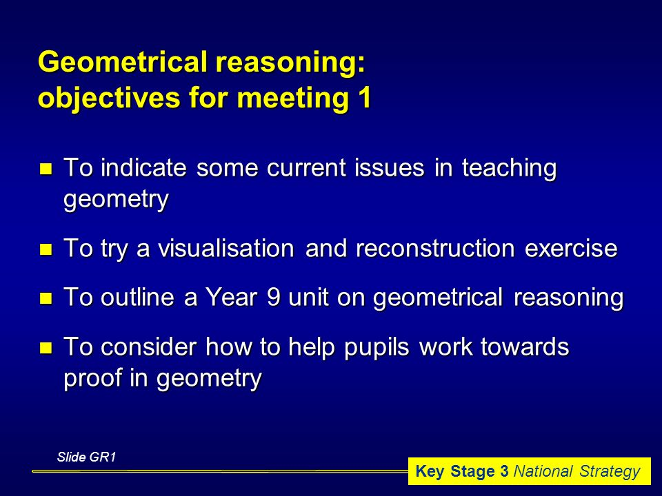 Key Stage 3 National Strategy Geometrical reasoning: objectives for meeting 1 To indicate some current issues in teaching geometry To indicate some current issues in teaching geometry To try a visualisation and reconstruction exercise To try a visualisation and reconstruction exercise To outline a Year 9 unit on geometrical reasoning To outline a Year 9 unit on geometrical reasoning To consider how to help pupils work towards proof in geometry To consider how to help pupils work towards proof in geometry Slide GR1