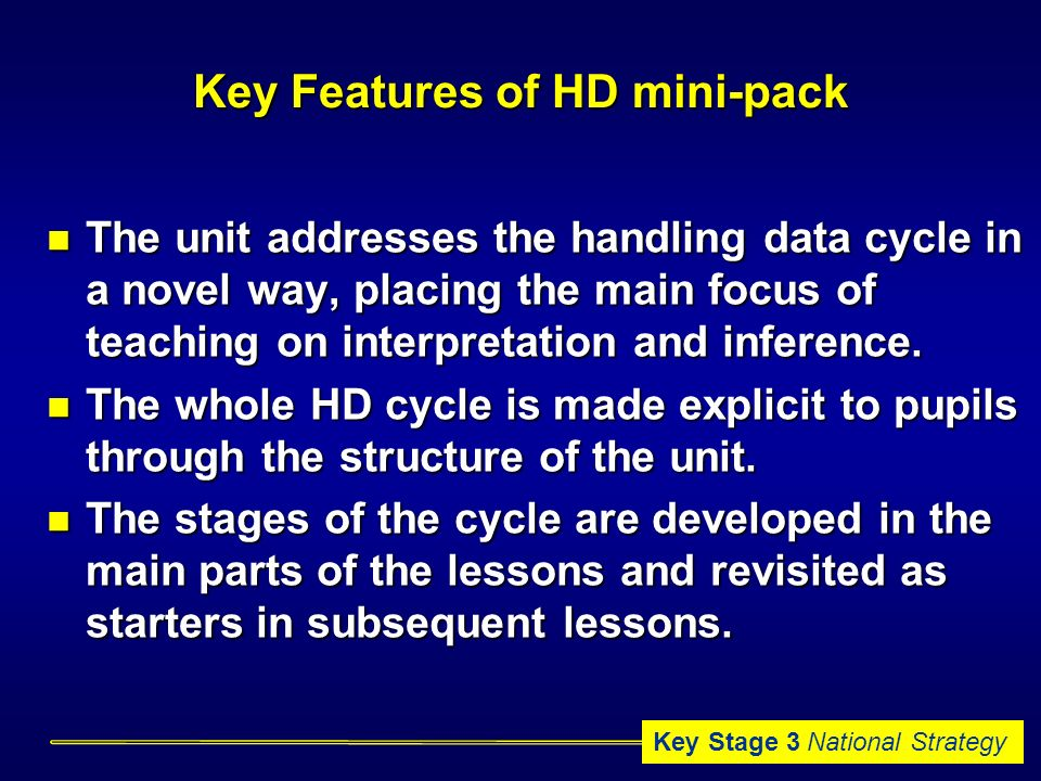 Key Stage 3 National Strategy Key Features of HD mini-pack The unit addresses the handling data cycle in a novel way, placing the main focus of teaching on interpretation and inference.