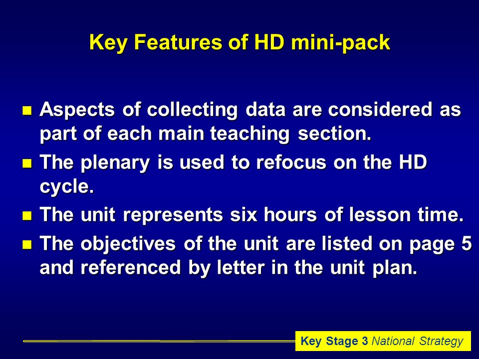 Key Stage 3 National Strategy Key Features of HD mini-pack Aspects of collecting data are considered as part of each main teaching section.