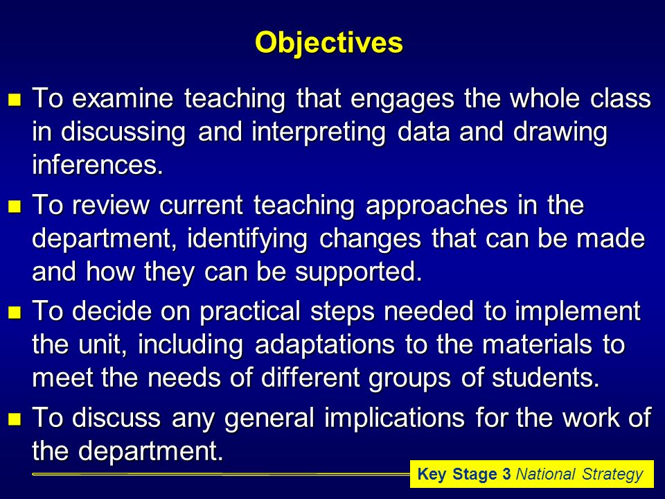 Key Stage 3 National StrategyObjectives To examine teaching that engages the whole class in discussing and interpreting data and drawing inferences.