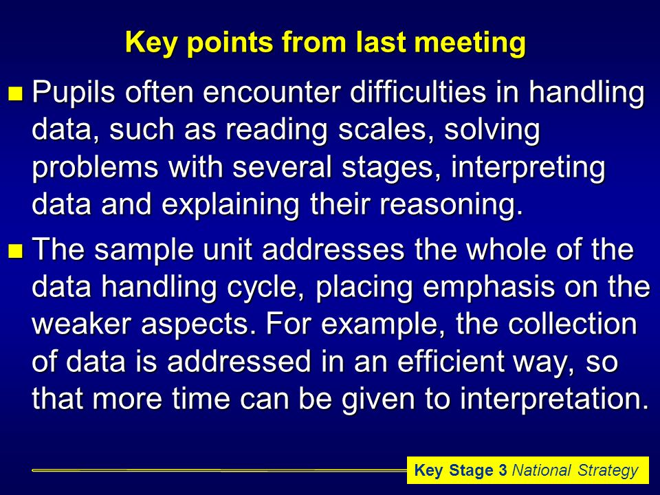 Key Stage 3 National Strategy Key points from last meeting Pupils often encounter difficulties in handling data, such as reading scales, solving problems with several stages, interpreting data and explaining their reasoning.