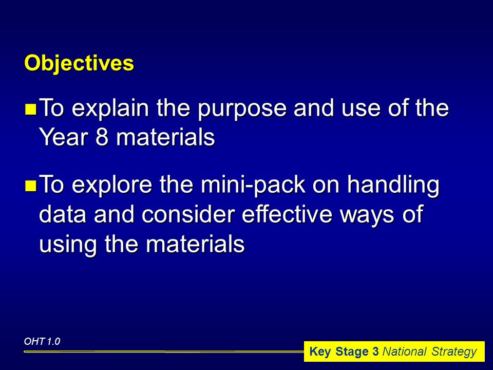 Key Stage 3 National Strategy To explain the purpose and use of the Year 8 materials To explain the purpose and use of the Year 8 materials To explore the mini-pack on handling data and consider effective ways of using the materials To explore the mini-pack on handling data and consider effective ways of using the materials Objectives OHT 1.0