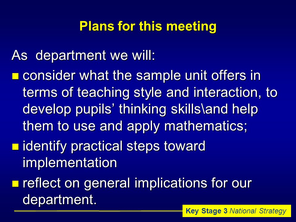 Key Stage 3 National Strategy Plans for this meeting As department we will: consider what the sample unit offers in terms of teaching style and interaction, to develop pupils thinking skills\and help them to use and apply mathematics; consider what the sample unit offers in terms of teaching style and interaction, to develop pupils thinking skills\and help them to use and apply mathematics; identify practical steps toward implementation identify practical steps toward implementation reflect on general implications for our department.