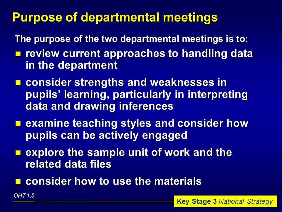 Key Stage 3 National Strategy Purpose of departmental meetings review current approaches to handling data in the department review current approaches to handling data in the department consider strengths and weaknesses in pupils learning, particularly in interpreting data and drawing inferences consider strengths and weaknesses in pupils learning, particularly in interpreting data and drawing inferences examine teaching styles and consider how pupils can be actively engaged examine teaching styles and consider how pupils can be actively engaged explore the sample unit of work and the related data files explore the sample unit of work and the related data files consider how to use the materials consider how to use the materials OHT 1.5 The purpose of the two departmental meetings is to: