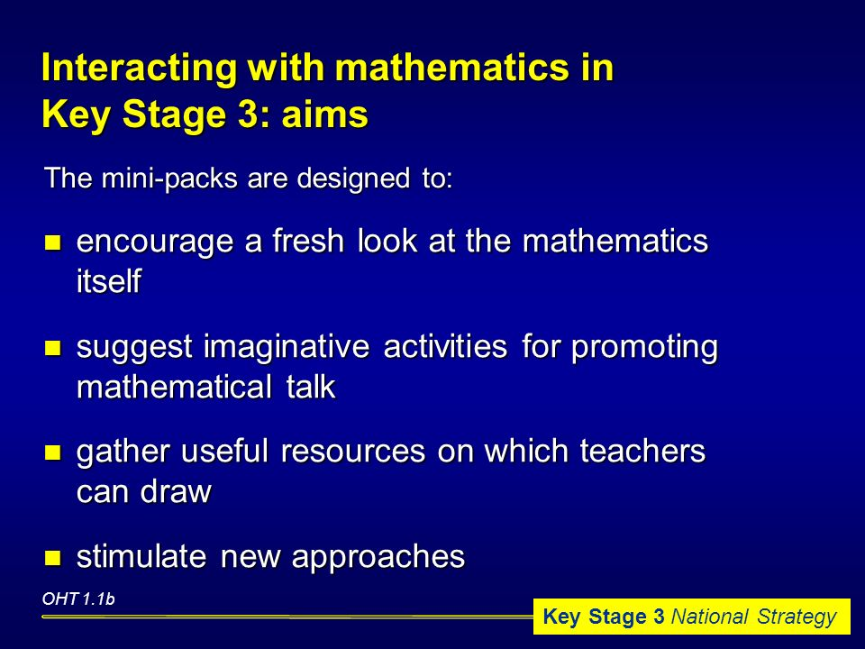 Key Stage 3 National Strategy encourage a fresh look at the mathematics itself encourage a fresh look at the mathematics itself suggest imaginative activities for promoting mathematical talk suggest imaginative activities for promoting mathematical talk gather useful resources on which teachers can draw gather useful resources on which teachers can draw stimulate new approaches stimulate new approaches OHT 1.1b The mini-packs are designed to: Interacting with mathematics in Key Stage 3: aims