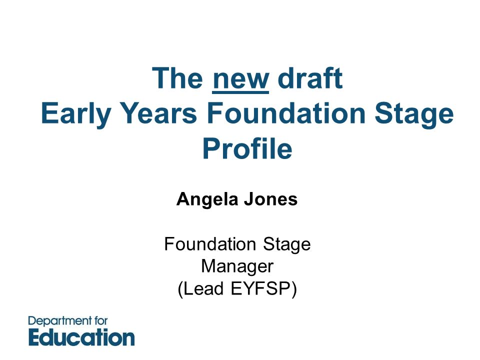 Angela Jones Foundation Stage Manager (Lead EYFSP) The new draft Early Years Foundation Stage Profile