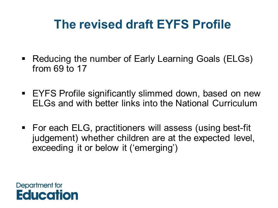 The revised draft EYFS Profile Reducing the number of Early Learning Goals (ELGs) from 69 to 17 EYFS Profile significantly slimmed down, based on new