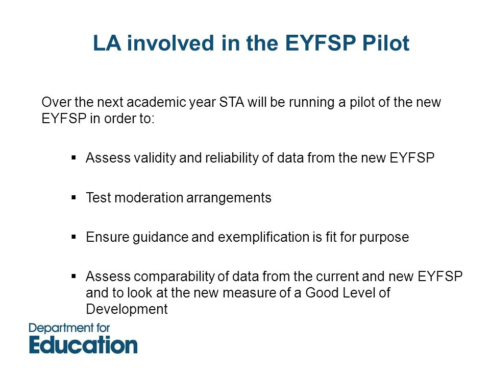 LA involved in the EYFSP Pilot Over the next academic year STA will be running a pilot of the new EYFSP in order to: Assess validity and reliability o