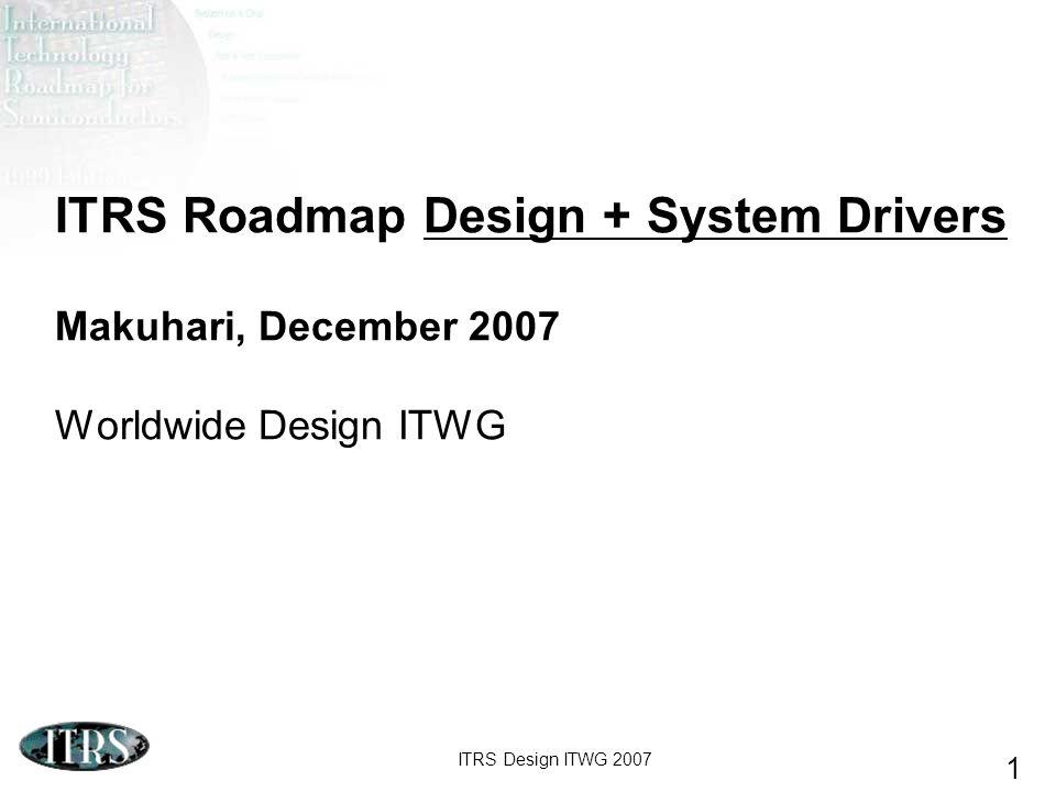 ITRS Design ITWG 2007 1 ITRS Roadmap Design + System Drivers Makuhari, December 2007 Worldwide Design ITWG