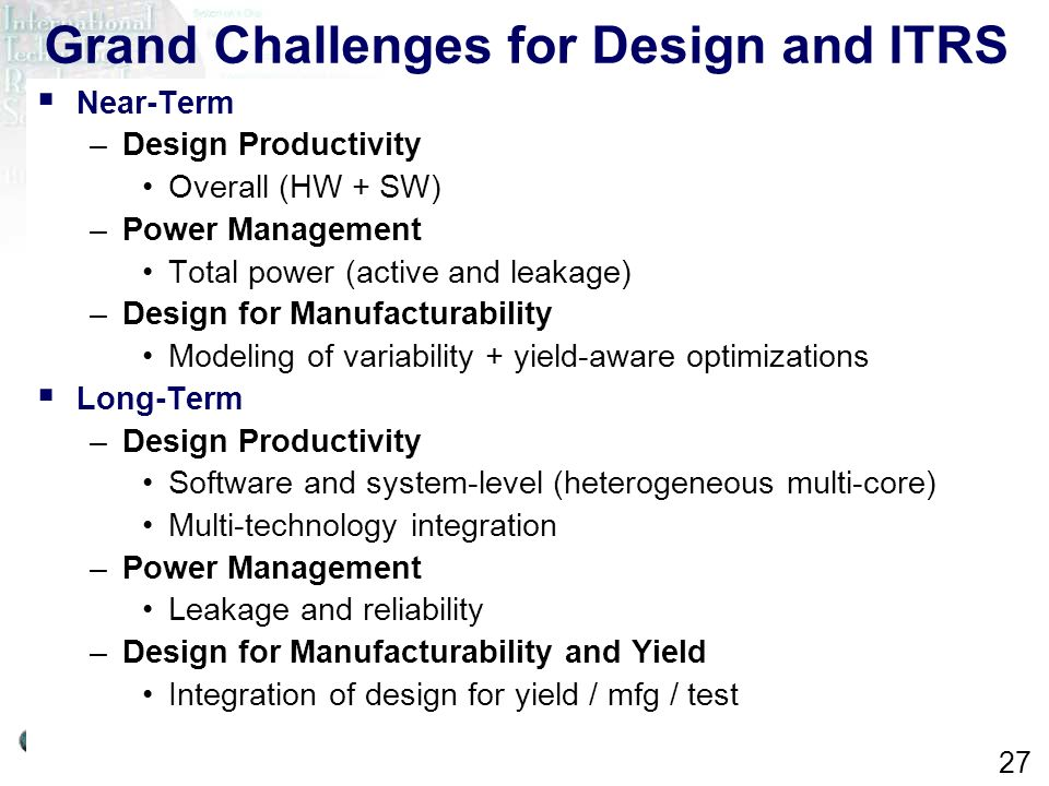ITRS Design ITWG 2007 27 Grand Challenges for Design and ITRS Near-Term –Design Productivity Overall (HW + SW) –Power Management Total power (active a