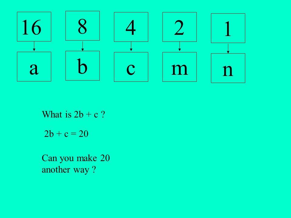 16 8 42 1 a b cm n What is 2b + c 2b + c = 20 Can you make 20 another way