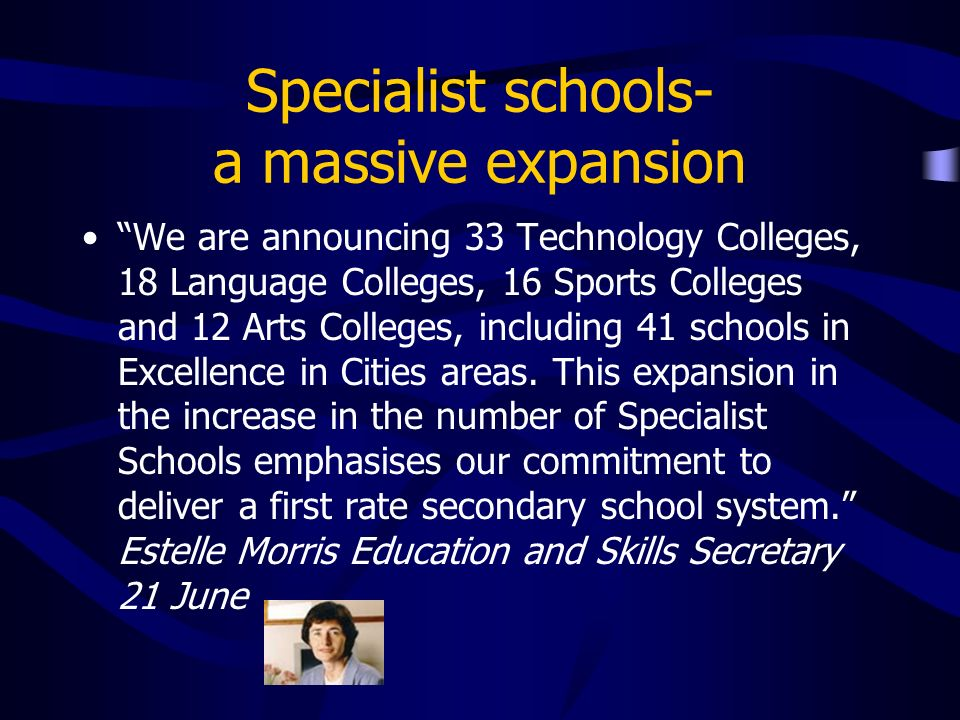 Specialist schools- a massive expansion We are announcing 33 Technology Colleges, 18 Language Colleges, 16 Sports Colleges and 12 Arts Colleges, including 41 schools in Excellence in Cities areas.
