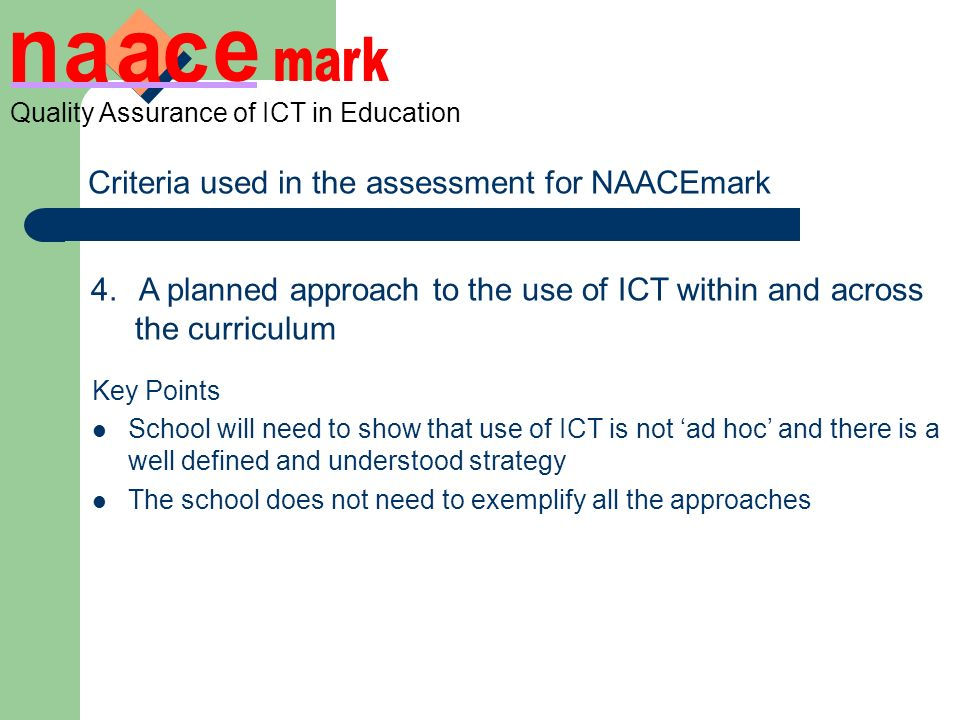 Quality Assurance of ICT in Education Criteria used in the assessment for NAACEmark 4.A planned approach to the use of ICT within and across the curriculum ICT is clearly mapped indicating links with other subjects to improve teaching and learning Clearly planned activities in curricular contexts where ICT enhances and supports teaching and learning evidence of the use of ICT in other subjects across year groups A strategy for the use of resources Key Points School will need to show that use of ICT is not ad hoc and there is a well defined and understood strategy The school does not need to exemplify all the approaches