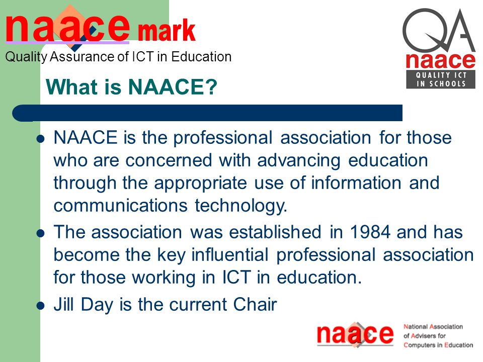 Quality Assurance of ICT in Education NAACE is the professional association for those who are concerned with advancing education through the appropriate use of information and communications technology.