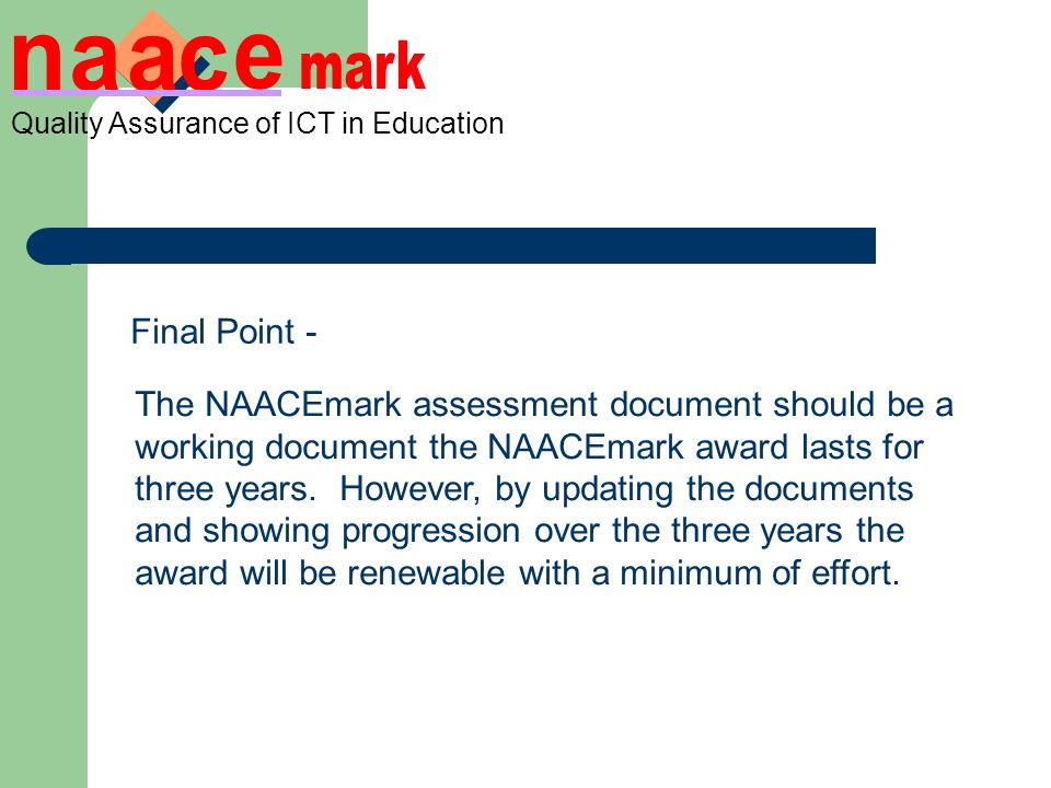 Quality Assurance of ICT in Education Final Point - The NAACEmark assessment document should be a working document the NAACEmark award lasts for three years.