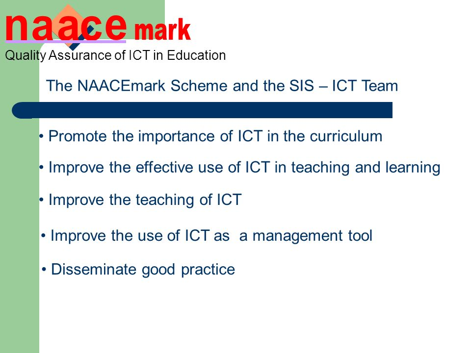 The NAACEmark Scheme and the SIS – ICT Team Promote the importance of ICT in the curriculum Improve the effective use of ICT in teaching and learning Improve the teaching of ICT Improve the use of ICT as a management tool Disseminate good practice Quality Assurance of ICT in Education