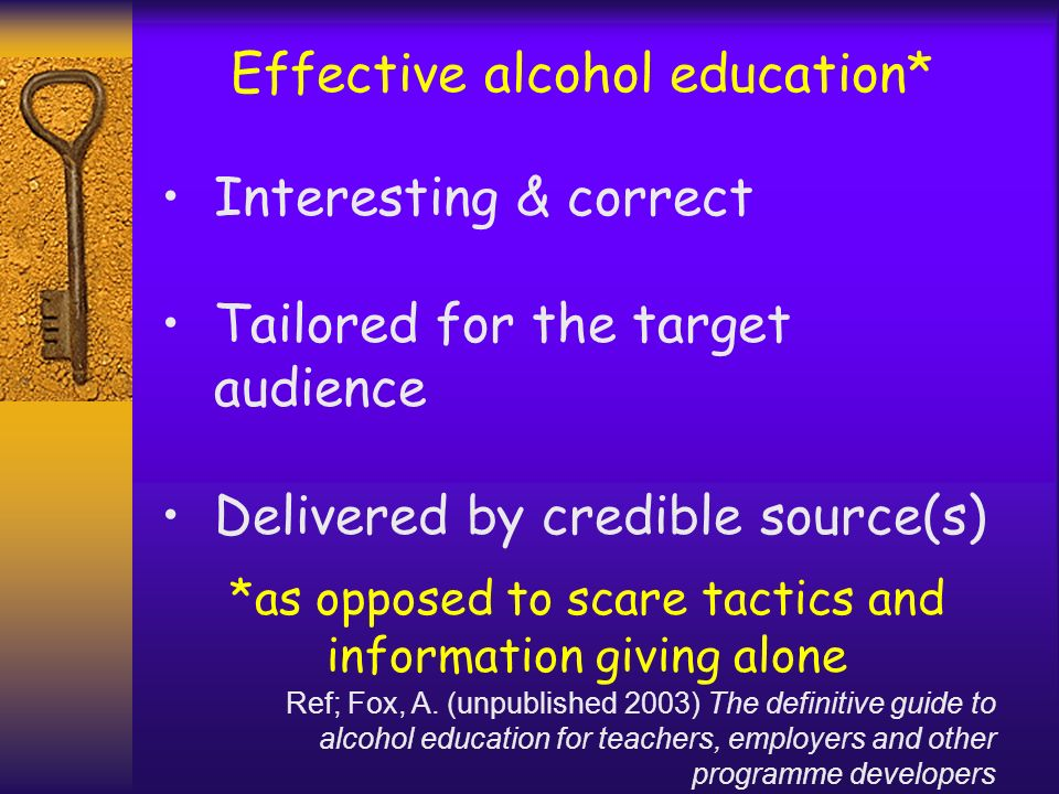 Effective alcohol education* Interesting & correct Tailored for the target audience Delivered by credible source(s) *as opposed to scare tactics and i