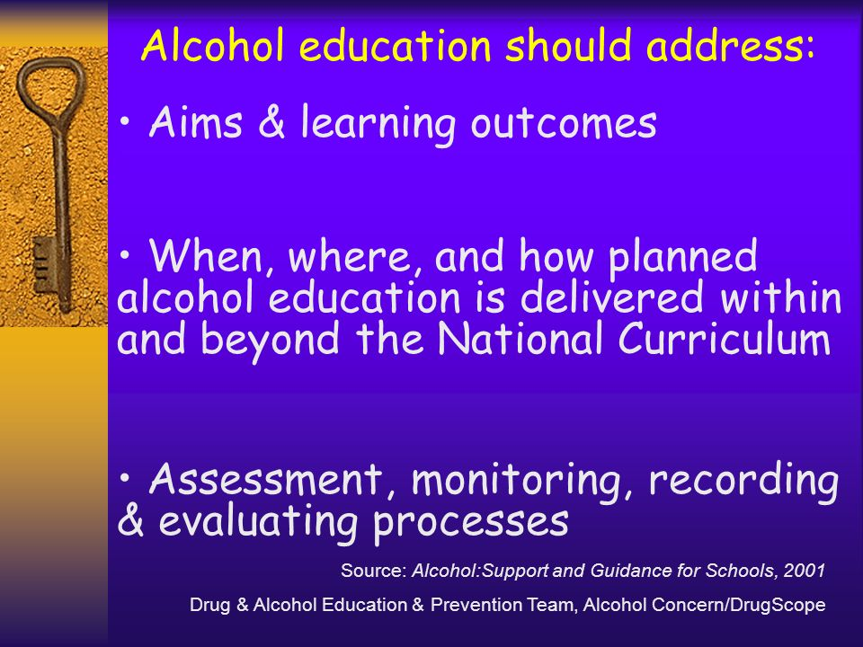 Alcohol education should address: Aims & learning outcomes When, where, and how planned alcohol education is delivered within and beyond the National