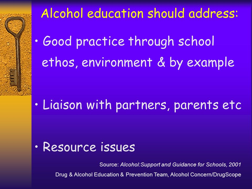 Alcohol education should address: Good practice through school ethos, environment & by example Liaison with partners, parents etc Resource issues Sour