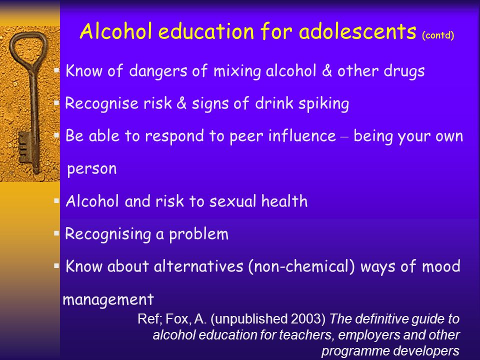 Alcohol education for adolescents (contd) Know of dangers of mixing alcohol & other drugs Recognise risk & signs of drink spiking Be able to respond t