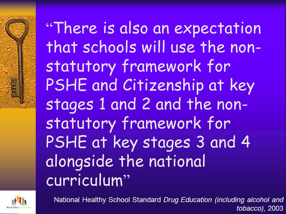 There is also an expectation that schools will use the non- statutory framework for PSHE and Citizenship at key stages 1 and 2 and the non- statutory