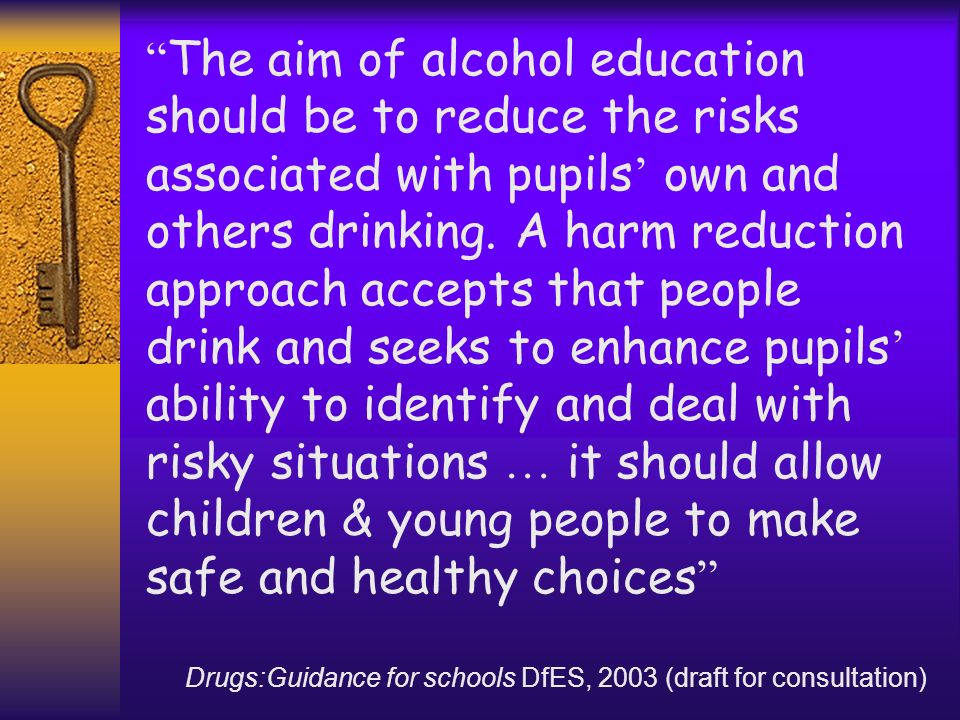 The aim of alcohol education should be to reduce the risks associated with pupils own and others drinking. A harm reduction approach accepts that peop