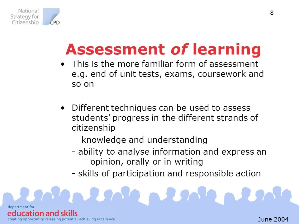 8 June 2004 Assessment of learning This is the more familiar form of assessment e.g. end of unit tests, exams, coursework and so on Different techniqu