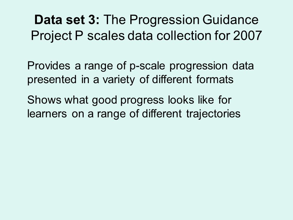 Data set 3: The Progression Guidance Project P scales data collection for 2007 Provides a range of p-scale progression data presented in a variety of different formats Shows what good progress looks like for learners on a range of different trajectories