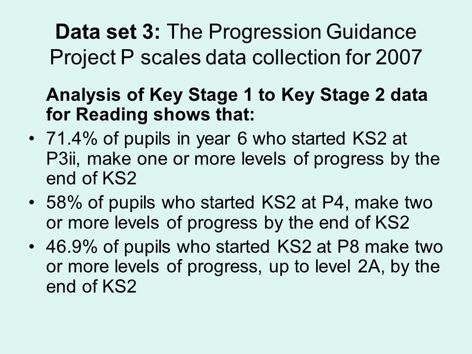 Data set 3: The Progression Guidance Project P scales data collection for 2007 Analysis of Key Stage 1 to Key Stage 2 data for Reading shows that: 71.