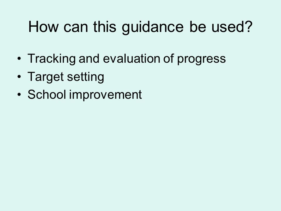 How can this guidance be used? Tracking and evaluation of progress Target setting School improvement