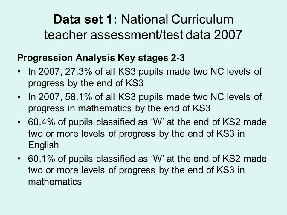 Data set 1: National Curriculum teacher assessment/test data 2007 Progression Analysis Key stages 2-3 In 2007, 27.3% of all KS3 pupils made two NC levels of progress by the end of KS3 In 2007, 58.1% of all KS3 pupils made two NC levels of progress in mathematics by the end of KS3 60.4% of pupils classified as W at the end of KS2 made two or more levels of progress by the end of KS3 in English 60.1% of pupils classified as W at the end of KS2 made two or more levels of progress by the end of KS3 in mathematics