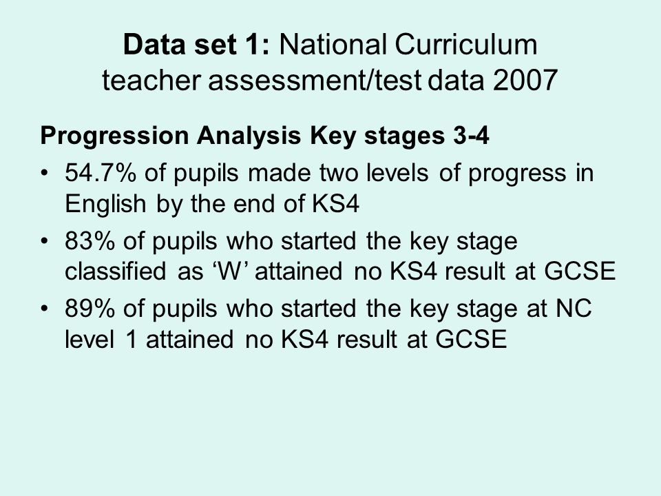 Data set 1: National Curriculum teacher assessment/test data 2007 Progression Analysis Key stages 3-4 54.7% of pupils made two levels of progress in English by the end of KS4 83% of pupils who started the key stage classified as W attained no KS4 result at GCSE 89% of pupils who started the key stage at NC level 1 attained no KS4 result at GCSE