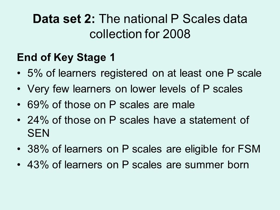 Data set 2: The national P Scales data collection for 2008 End of Key Stage 1 5% of learners registered on at least one P scale Very few learners on l