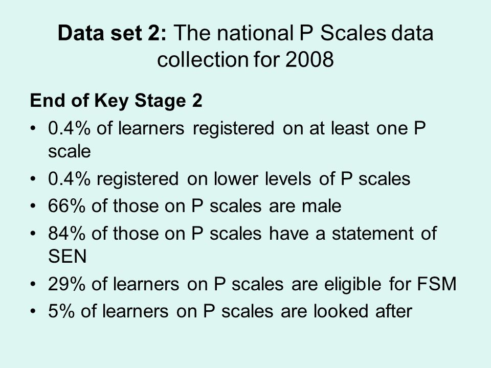 Data set 2: The national P Scales data collection for 2008 End of Key Stage 2 0.4% of learners registered on at least one P scale 0.4% registered on lower levels of P scales 66% of those on P scales are male 84% of those on P scales have a statement of SEN 29% of learners on P scales are eligible for FSM 5% of learners on P scales are looked after