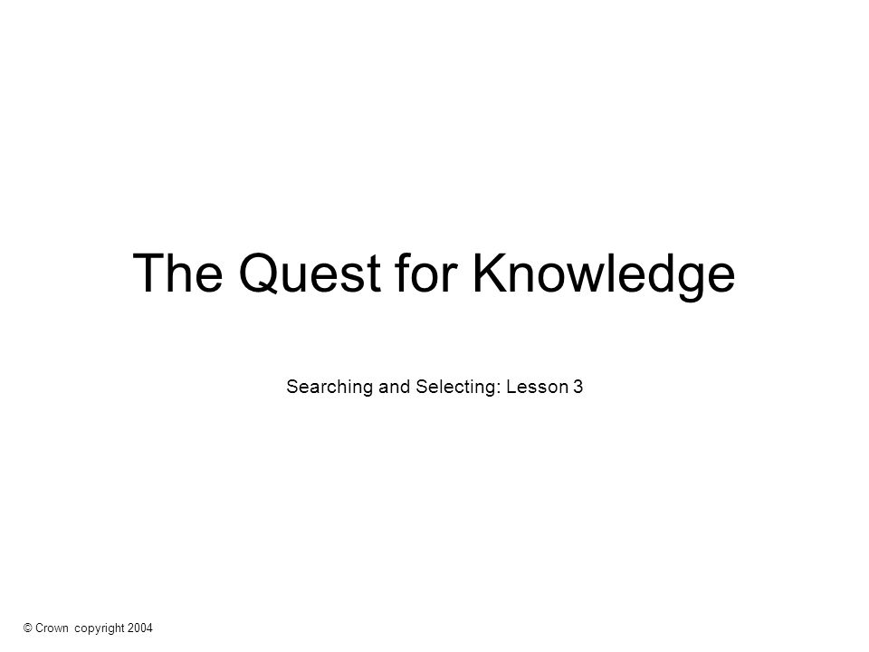 © Crown copyright 2004 The Quest for Knowledge Searching and Selecting: Lesson 3