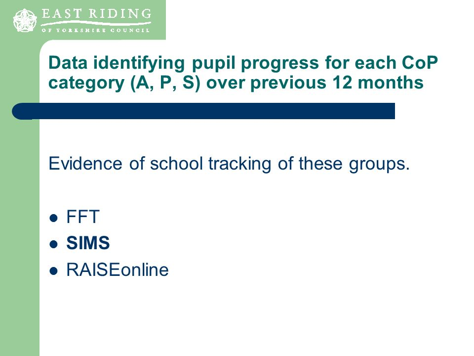 Data identifying pupil progress for each CoP category (A, P, S) over previous 12 months Evidence of school tracking of these groups. FFT SIMS RAISEonl