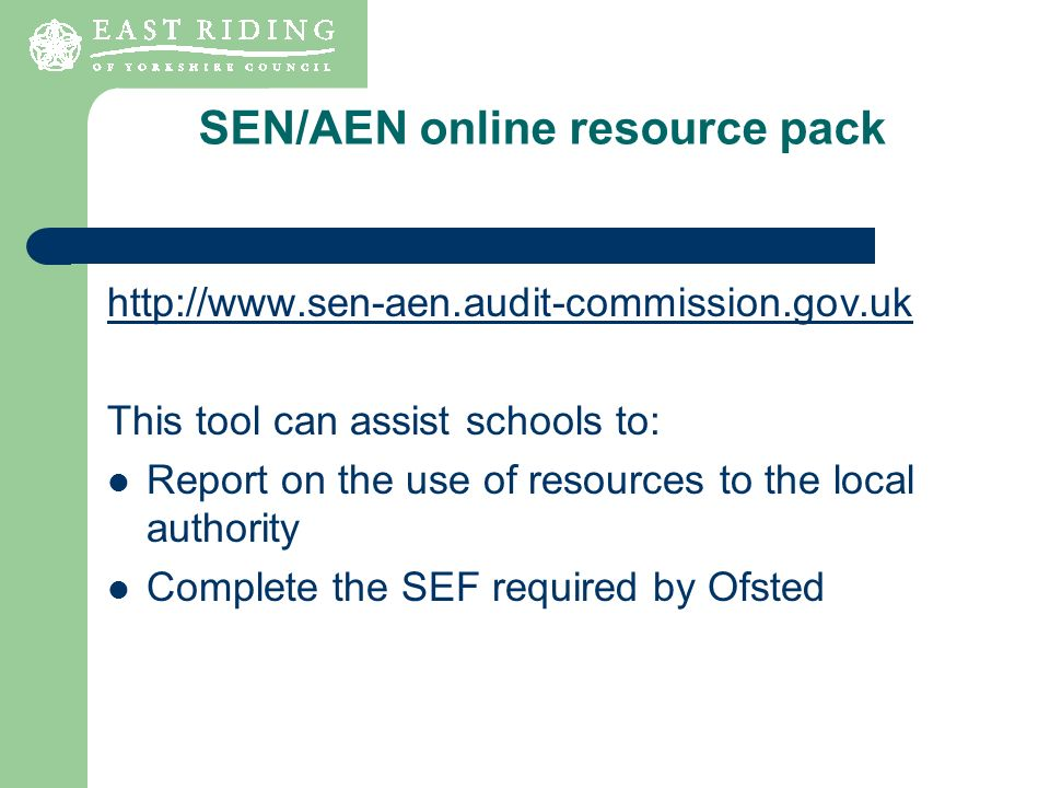 SEN/AEN online resource pack http://www.sen-aen.audit-commission.gov.uk This tool can assist schools to: Report on the use of resources to the local a