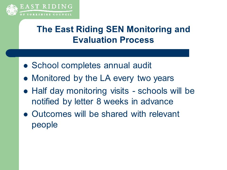 School completes annual audit Monitored by the LA every two years Half day monitoring visits - schools will be notified by letter 8 weeks in advance Outcomes will be shared with relevant people The East Riding SEN Monitoring and Evaluation Process