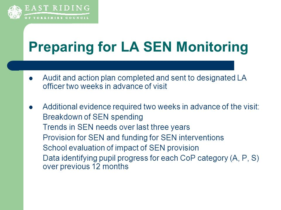 Preparing for LA SEN Monitoring Audit and action plan completed and sent to designated LA officer two weeks in advance of visit Additional evidence required two weeks in advance of the visit: Breakdown of SEN spending Trends in SEN needs over last three years Provision for SEN and funding for SEN interventions School evaluation of impact of SEN provision Data identifying pupil progress for each CoP category (A, P, S) over previous 12 months