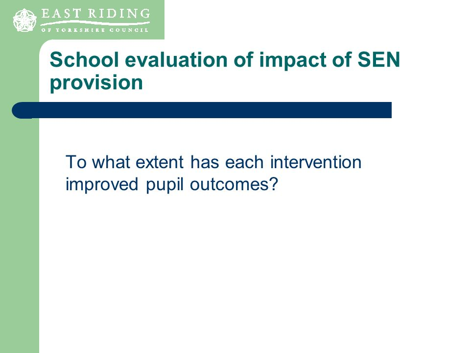 School evaluation of impact of SEN provision To what extent has each intervention improved pupil outcomes