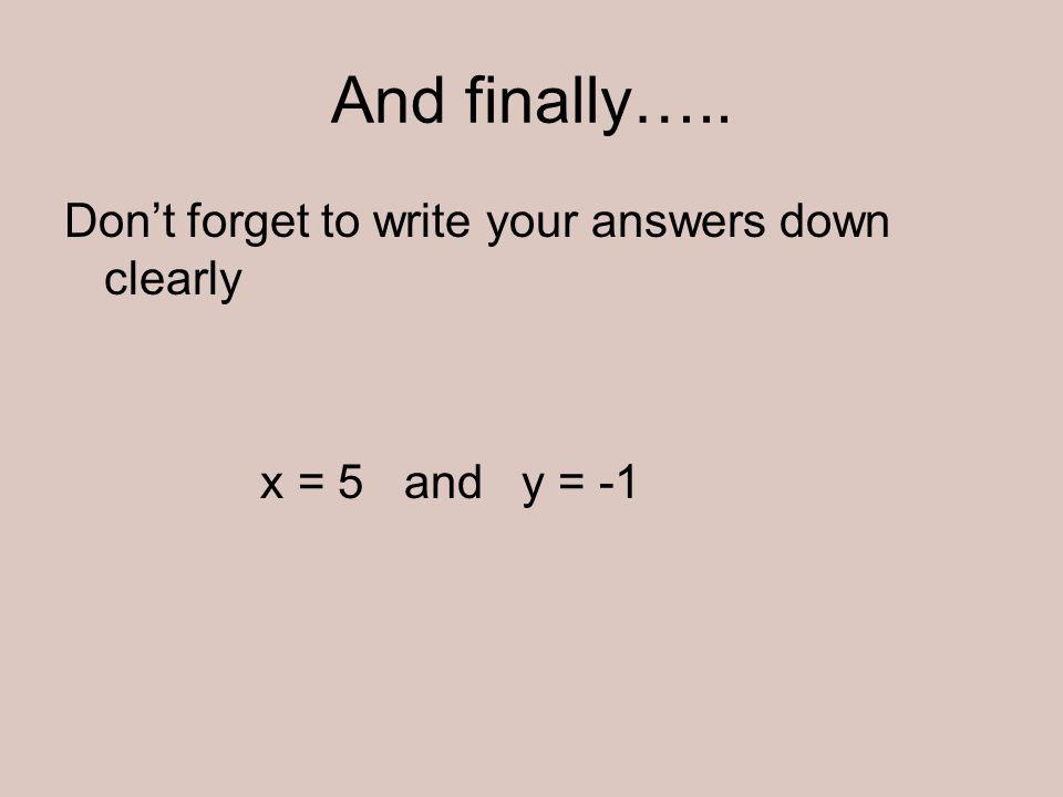 And finally….. Dont forget to write your answers down clearly x = 5 and y = -1