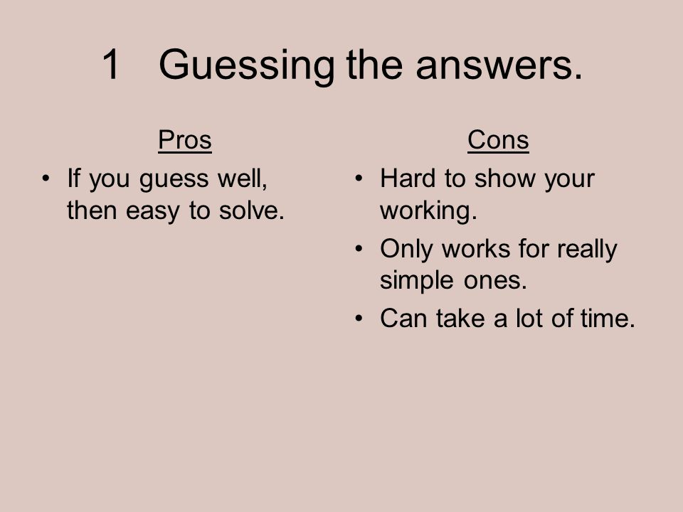 1 Guessing the answers. Pros If you guess well, then easy to solve.