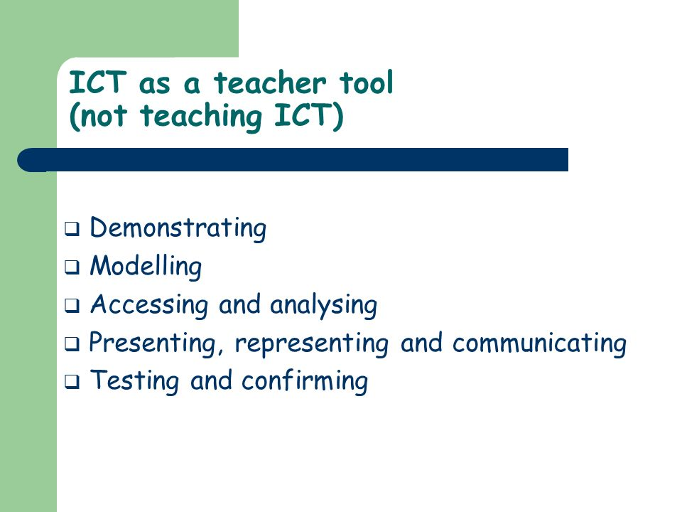 ICT as a teacher tool (not teaching ICT) Demonstrating Modelling Accessing and analysing Presenting, representing and communicating Testing and confir