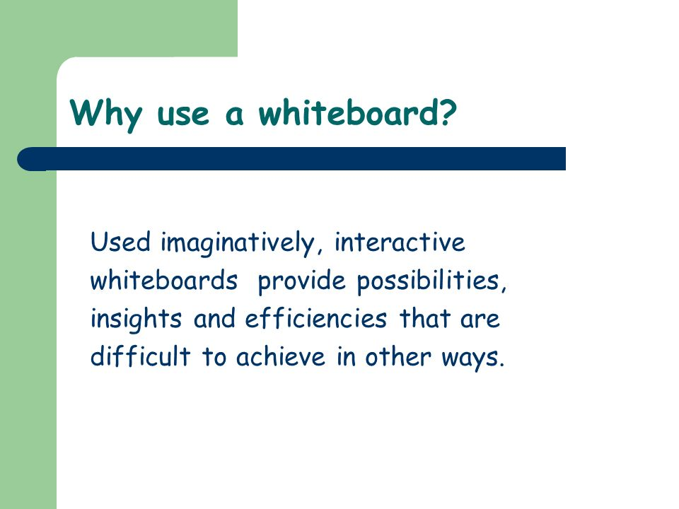 Why use a whiteboard? Used imaginatively, interactive whiteboards provide possibilities, insights and efficiencies that are difficult to achieve in ot