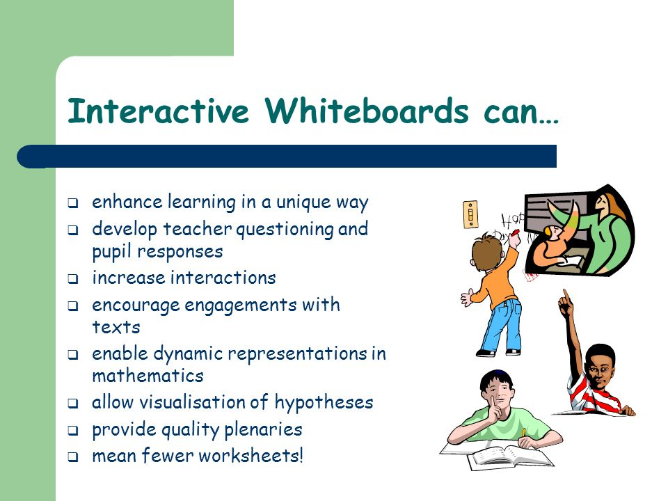 Interactive Whiteboards can… enhance learning in a unique way develop teacher questioning and pupil responses increase interactions encourage engageme