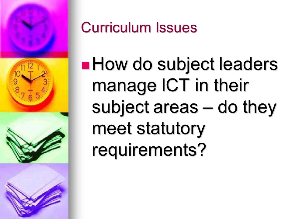 Curriculum Issues How do subject leaders manage ICT in their subject areas – do they meet statutory requirements? How do subject leaders manage ICT in